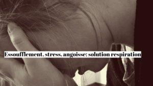 Essoufflement, stress et angoisse : la solution respiration!